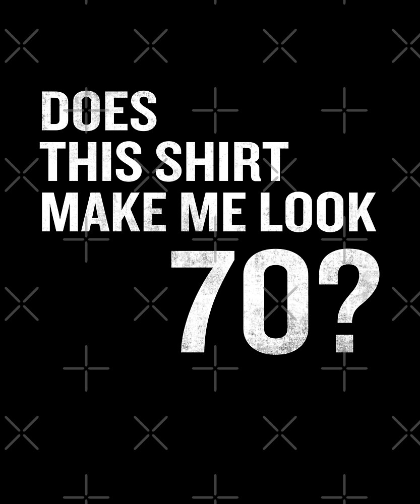 Does This Shirt Make Me Look 70 Funny 70th Birthday T-Shirt by SpecialtyGifts