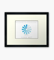 Sarcastic Comment loading Please Wait Framed Print