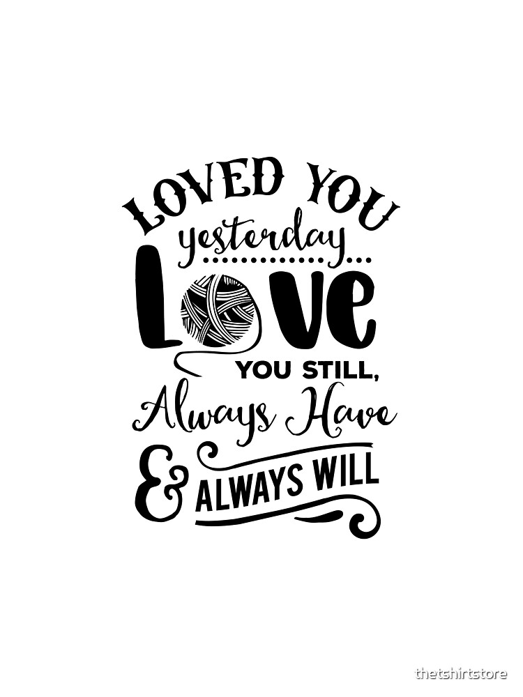 Loved you yesterday Love you still Always have Always will by thetshirtstore