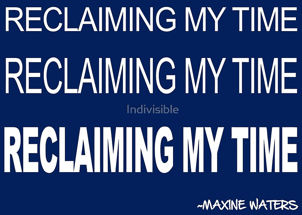 RECLAIMING MY TIME - Auntie Maxine Waters Quote Resistance Battle Cry (white text) by Indivisible