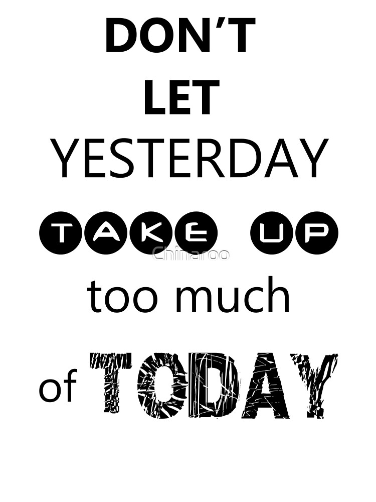 Don't let yesterday take up too much of today, quote gift saying  by Chinaroo