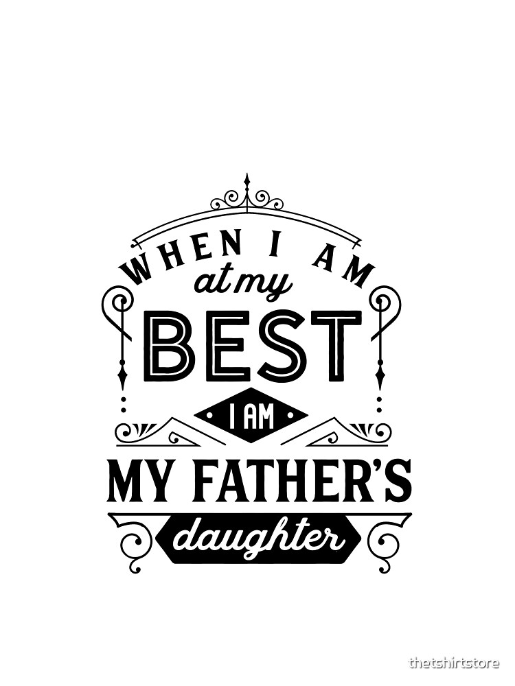When Im At My Best I Am My Fathers Daughter by thetshirtstore