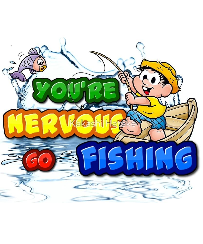 You're nervous go fishing by Kakashi Hatake