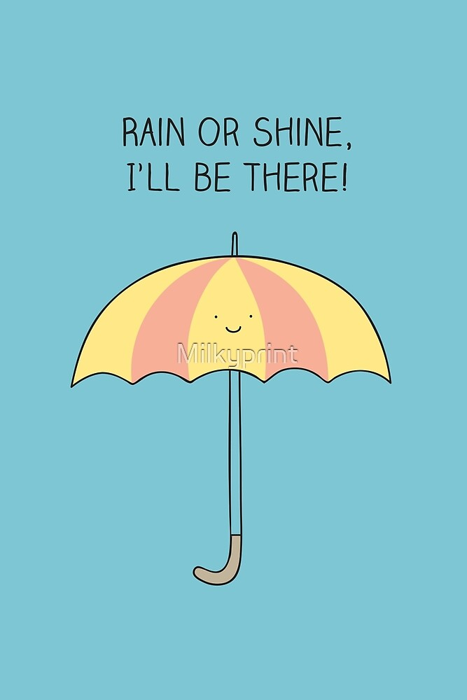 Rain or shine, I'll be there by Milkyprint