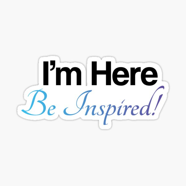 I'm Here, Be Inspired! Sticker