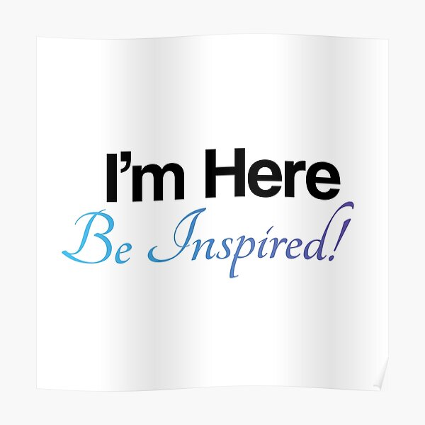 I'm Here, Be Inspired! Poster