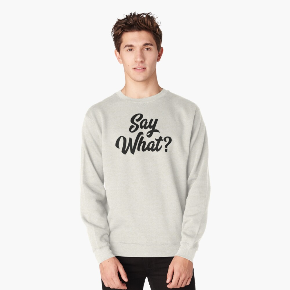 Say What?  Pullover Sweatshirt