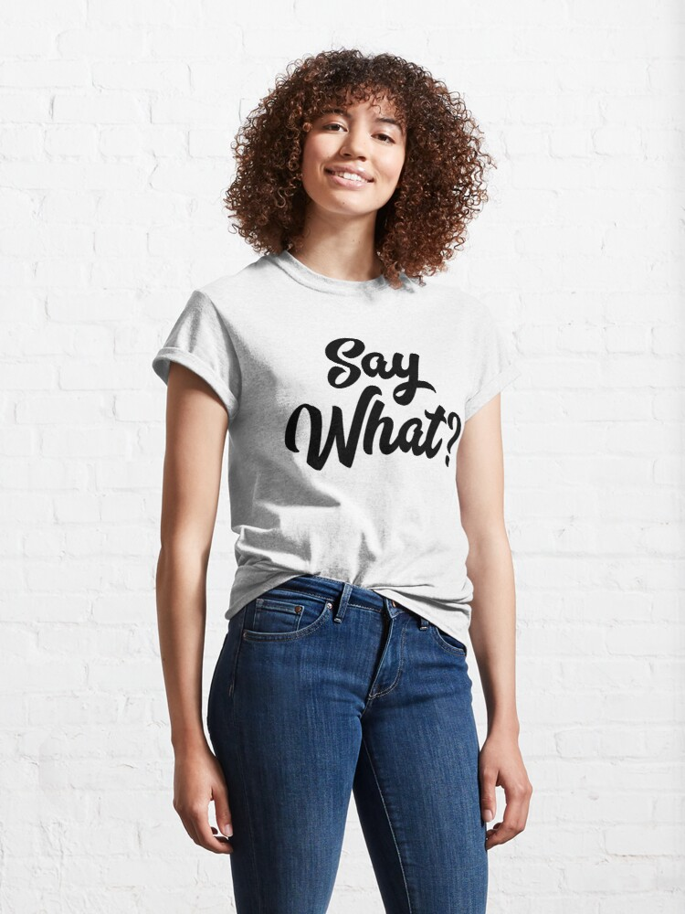 Alternate view of Say What?  Classic T-Shirt