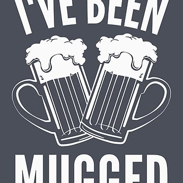 Funny Drinking Shirt - Funny Beer Saying I've Been Mugged by drinkinghumor