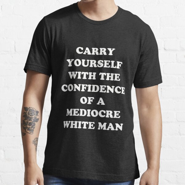 Carry Yourself With Confidence Mediocre White Man Essential T-Shirt