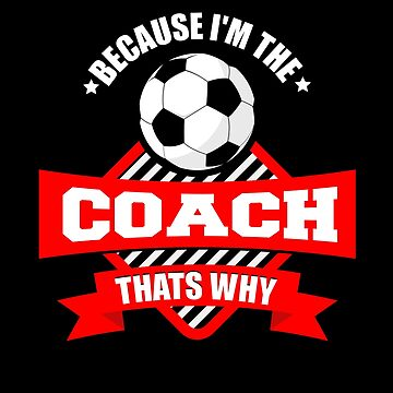 Because I Am The Coach That's Why by nerdalertshirts