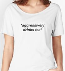 *aggressively drinks tea*  Women's Relaxed Fit T-Shirt