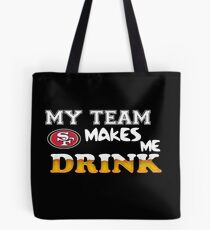 49ers, My Teams Makes Me Drink Tote Bag