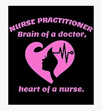NURSE PRACTITIONER BRAIN OF A DOCTOR, HEART OF A NURSE Photographic Print