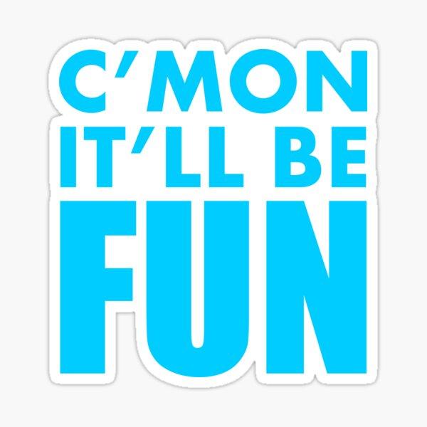C'mon It'll Be Fun Sticker