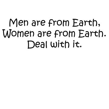Men are from Earth, women are from Earth. Deal with it. Black Letters by ArkansasLisa