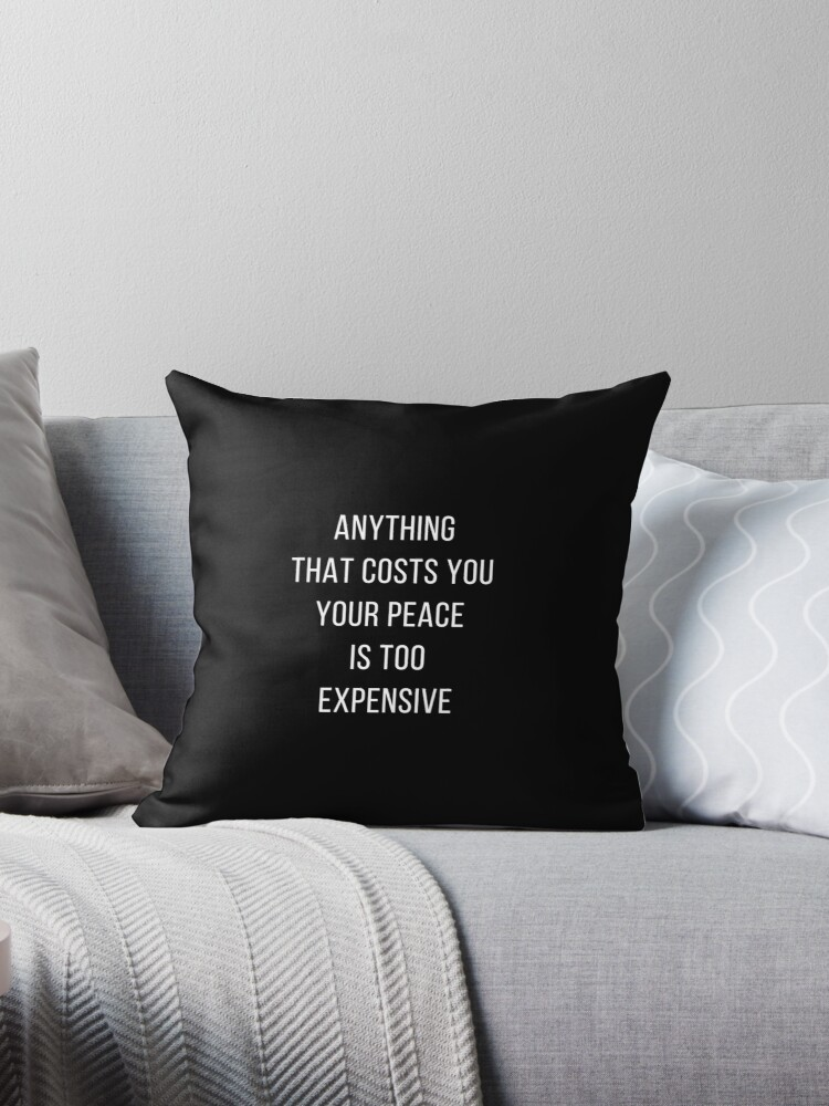 Anything That Costs You Your Peace Is Too Expensive Throw Pillows