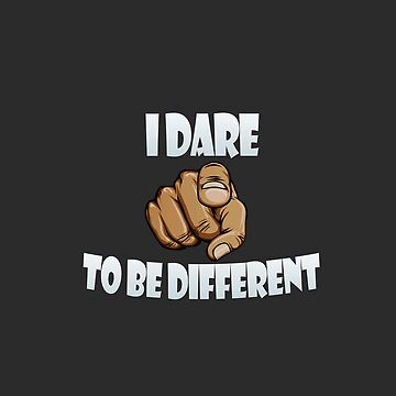I DARE YOU TO BE DIFFERENT by Rdec