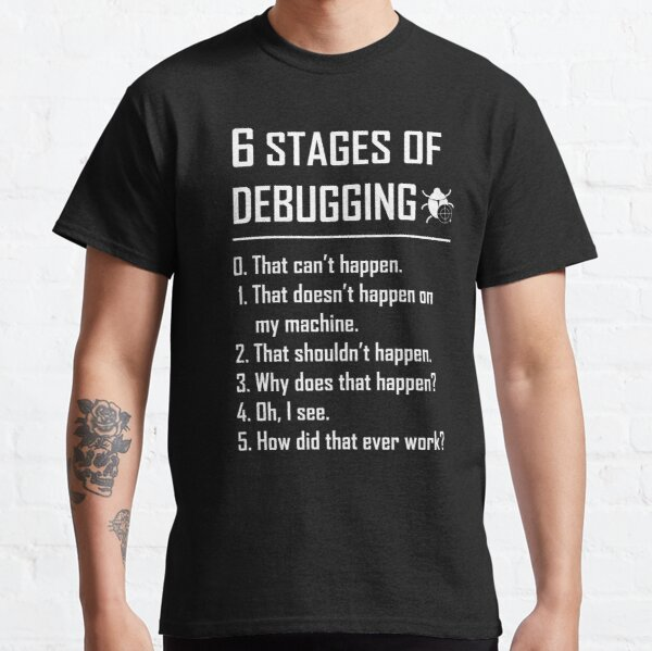 Six 6 Stages of Debugging Funny shirt for programmer, developer, coder Classic T-Shirt