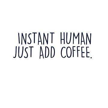 Instant human just add coffee by chrissyonahype