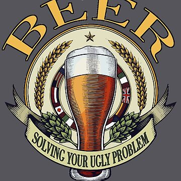 Funny Drinking Shirt – Funny Beer Saying Beer Solving Your Ugly Problem by drinkinghumor
