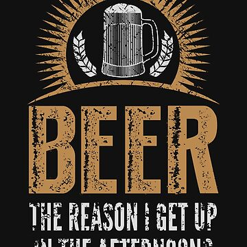Funny Drinking Shirt – Funny Beer Saying Beer The Reason I Get Up In The Afternoons by drinkinghumor