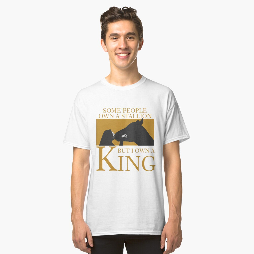 some people own a statlion but I own a king tshirt Classic T-Shirt Front