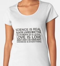 Science is real Black lives matter No human is illegal Love is love Women's rights are human rights Kindness is everything Women's Premium T-Shirt