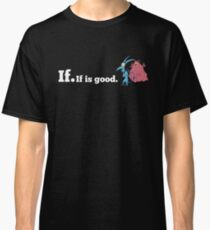 If. If is good. Classic T-Shirt