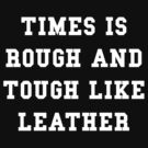 TIMES IS ROUGH AND TOUGH LIKE LEATHER by thehiphopshop