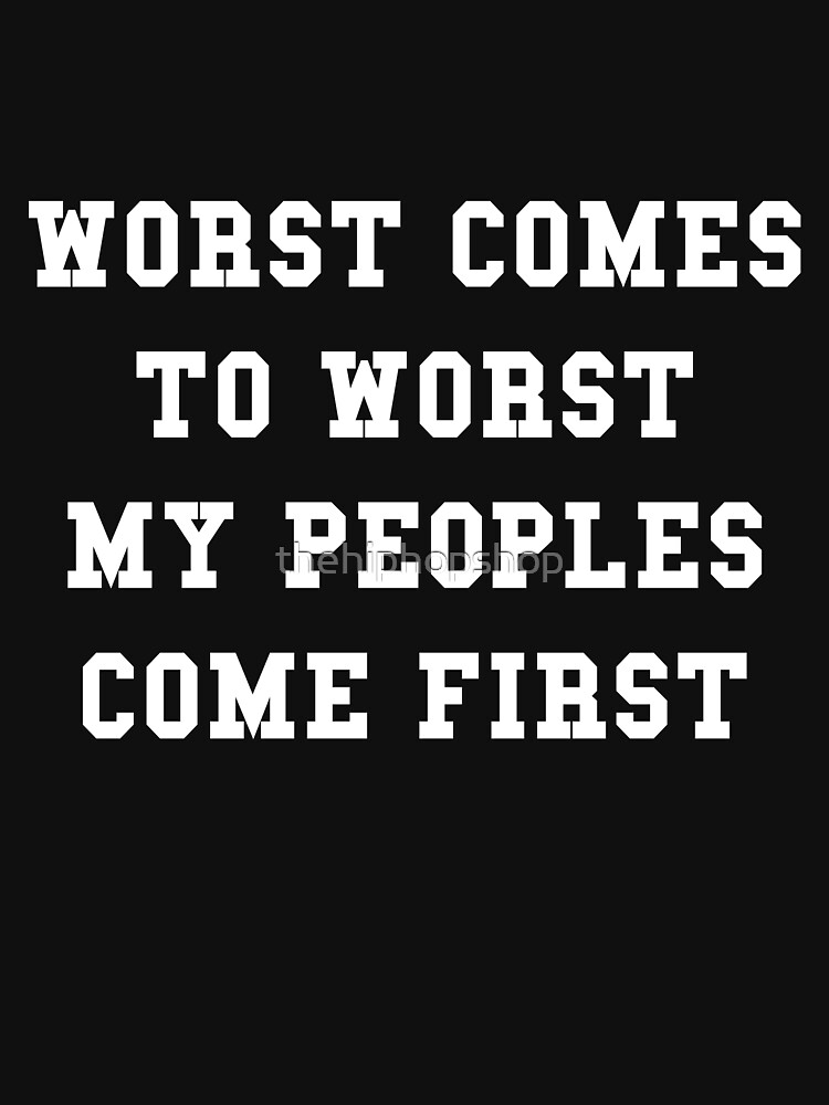 WORST COMES TO WORST MY PEOPLES COME FIRST by thehiphopshop