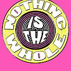 NOTHING is the WHOLE by TeaseTees