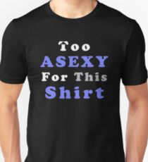Asexualise Asexual Too Asexy For This Shirt T Shirt Design Unisex T-Shirt