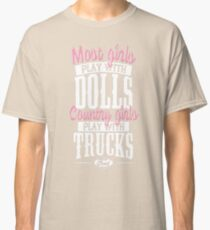 Girls play with trucks - Most play with dolls Classic T-Shirt