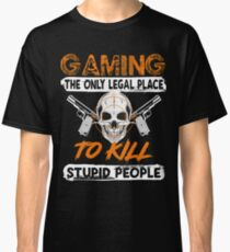 GAMING THE ONLY LEGAL PLACE TO KILL STUPID PEOPLE FUNNY GAME T SHIRTS Classic T-Shirt