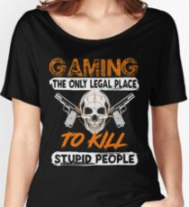 GAMING THE ONLY LEGAL PLACE TO KILL STUPID PEOPLE FUNNY GAME T SHIRTS Women's Relaxed Fit T-Shirt