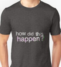 How Did This Happen? Unisex T-Shirt
