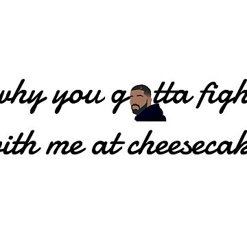 why you gotta fight with me at cheesecake  - drake  by samgendelman
