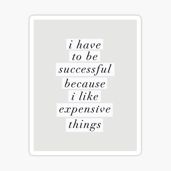 I Have to Be Successful Because I like Expensive Things Sticker