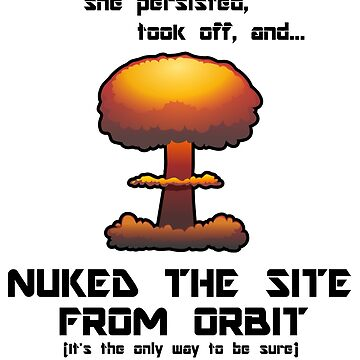 Never the less, she persisted, took off, and nuked the site from orbit (It's the only way to be sure) t-shirt design by bigbadchadley
