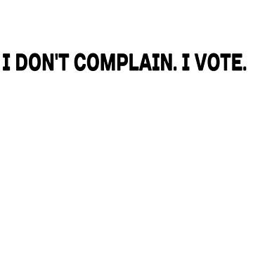 I don't complain. I vote. by TeePolitics