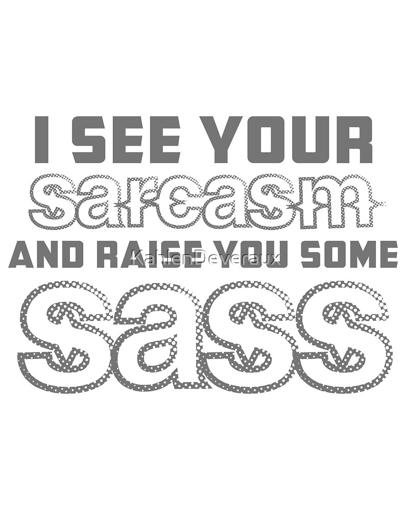 I see your sarcasm and raise you some sass by KahlenDeveraux
