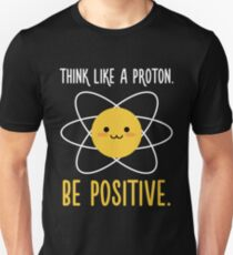 Think Like a Proton Be Positive - Inspirational Quote Unisex T-Shirt