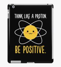 Think Like a Proton Be Positive - Inspirational Quote iPad Case/Skin