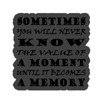 Sometimes you will never know the value of a moment until it becomes a memory-Dr.Seuss by YouTag