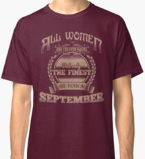 Women Created Equal The Finest Are Born In September Birthday Design Classic T-Shirt