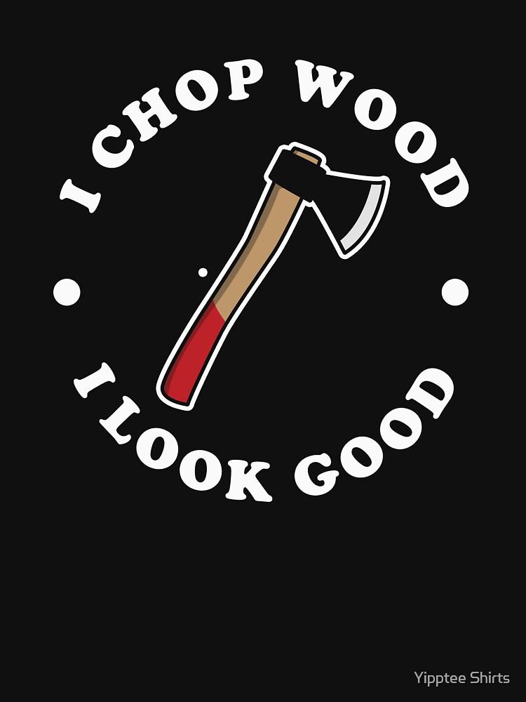 I Chop Wood And I Look Good by dumbshirts