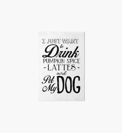 Ich möchte nur Kürbis Spice Lattes trinken und Pet My Dog Galeriedruck