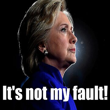 "Hillary Clinton says, ""Its not my fault!""  by TeePolitics"
