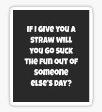 If I Give You A Straw Will You Go Suck The Fun Out Of Someone Else Day?  Sticker